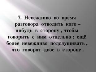 7. Невежливо во время разговора отводить кого – нибудь в сторону , чтобы гово