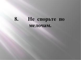 8. Не спорьте по мелочам.