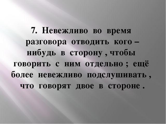7. Невежливо во время разговора отводить кого – нибудь в сторону , чтобы гово...