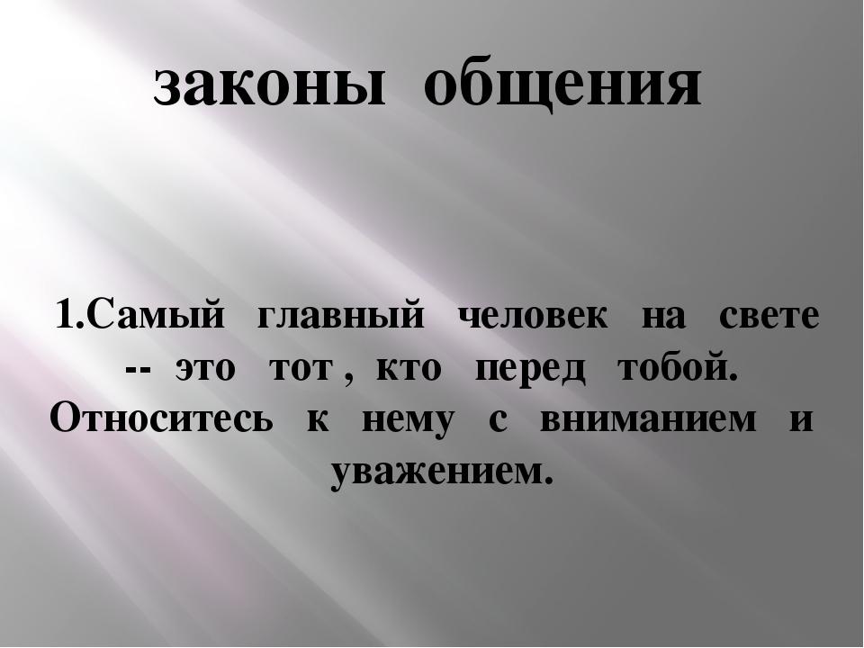 законы общения 1.Самый главный человек на свете -- это тот , кто перед тобой....