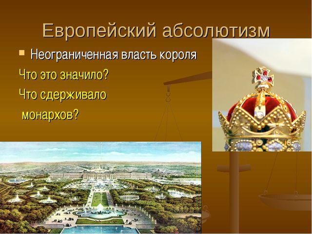Европейский абсолютизм Неограниченная власть короля Что это значило? Что сдер...