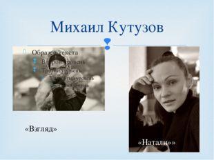 Михаил Кутузов «Натали»» «Взгляд» 