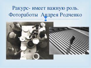Ракурс- имеет важную роль. Фотоработы Андрея Родченко 