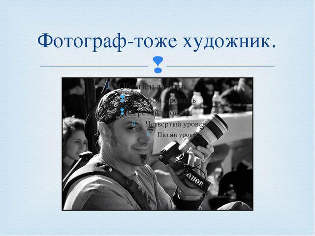 Фотограф-тоже художник. 