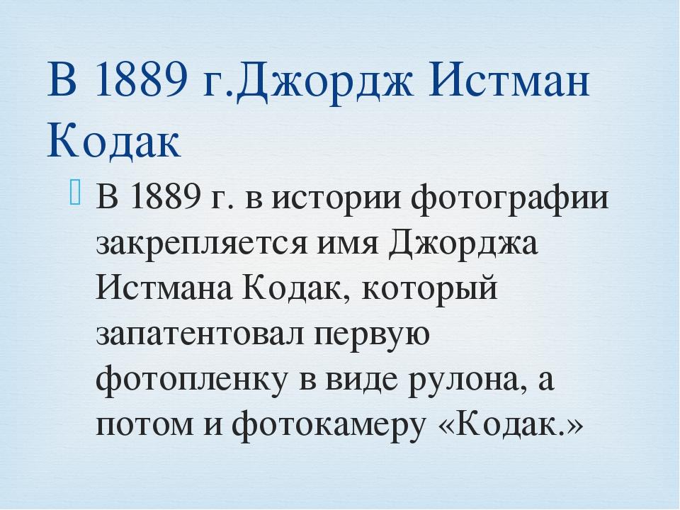 В 1889 г. в истории фотографии закрепляется имя Джорджа Истмана Кодак, которы...