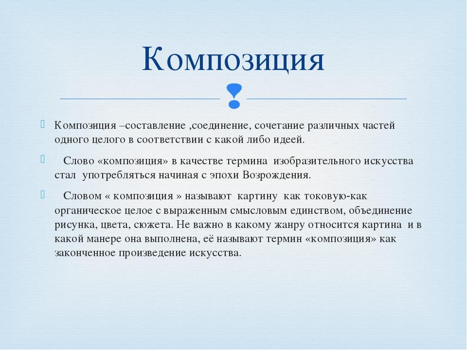 Композиция –составление ,соединение, сочетание различных частей одного целого...