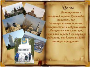 Цель: Познакомить с историей города Касимова, показать его достопримечательно