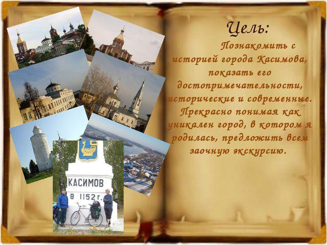 Цель: Познакомить с историей города Касимова, показать его достопримечательно...