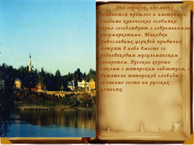 Это городок, где легко уживаются прошлое и настоящее, солидные купеческие ос...
