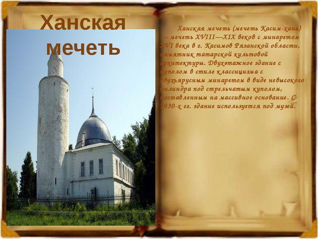 Ханская мечеть (мечеть Касим-хана) — мечеть XVIII—XIX веков с минаретом XVI...