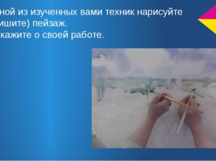 В одной из изученных вами техник нарисуйте (напишите) пейзаж. Расскажите о св
