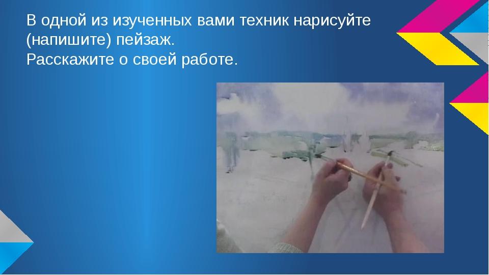 В одной из изученных вами техник нарисуйте (напишите) пейзаж. Расскажите о св...