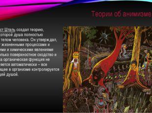 Теории об анимизме Георг Эрнст Штальсоздал теорию, согласно которой душа пол