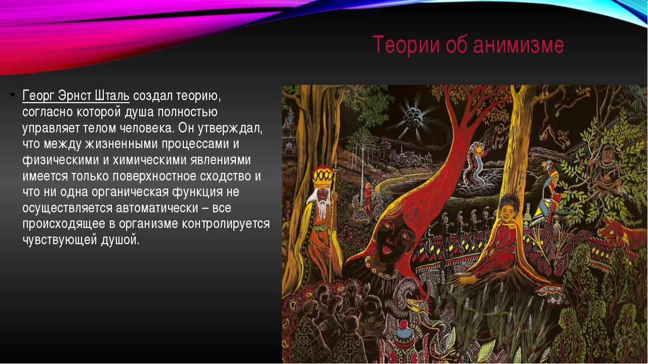 Теории об анимизме Георг Эрнст Штальсоздал теорию, согласно которой душа пол...