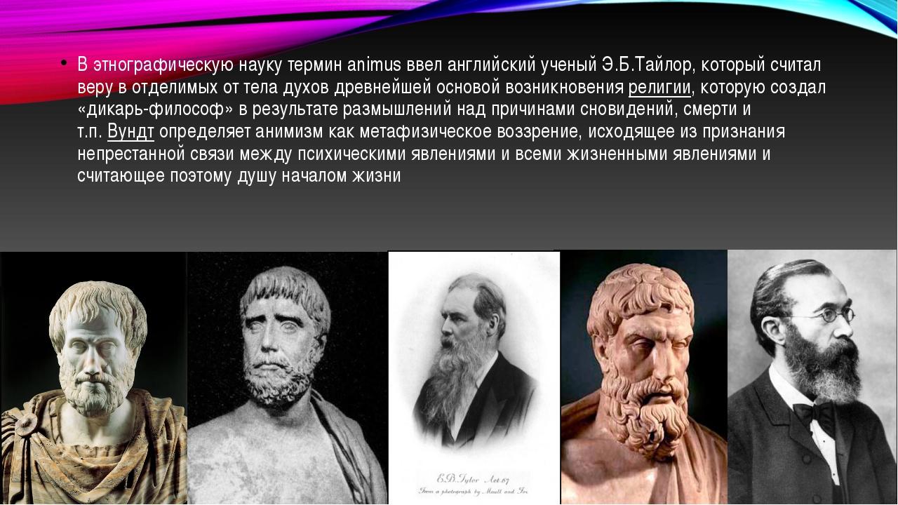 В этнографическую науку термин animus ввел английский ученый Э.Б.Тайлор, кот...