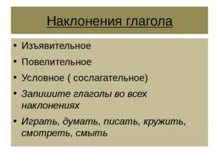 Наклонения глагола Изъявительное Повелительное Условное ( сослагательное) Зап