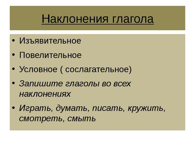 Наклонения глагола Изъявительное Повелительное Условное ( сослагательное) Зап...