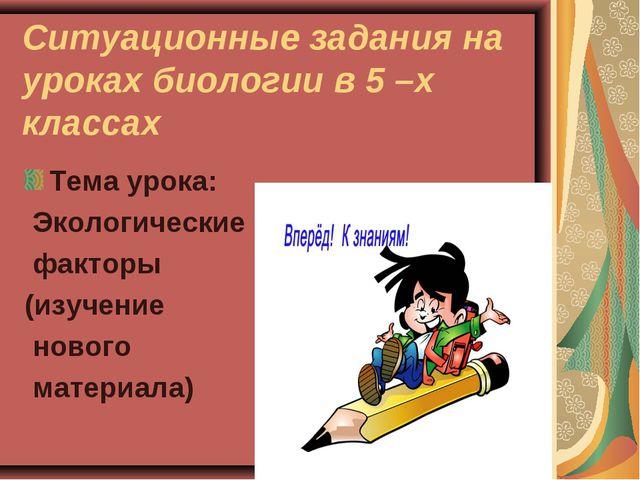Ситуационные задания на уроках биологии в 5 –х классах Тема урока: Экологичес...