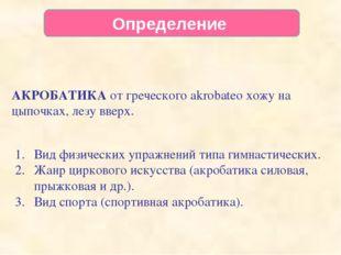 Определение АКРОБАТИКА от греческого akrobateo хожу на цыпочках, лезу вверх.