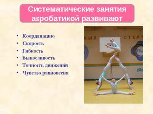 Систематические занятия акробатикой развивают Координацию Скорость Гибкость