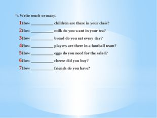 3. Write much or many. How ___________ children are there in your class? How
