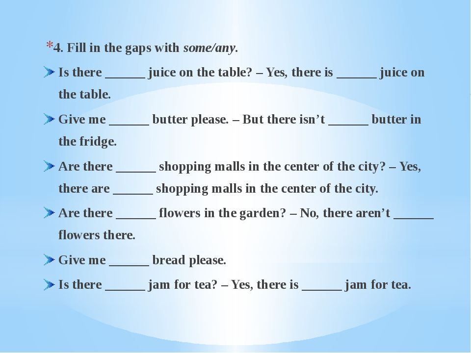 4. Fill in the gaps with some/any. Is there ______ juice on the table? – Yes,...