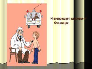И возвращает здоровье в больницах.