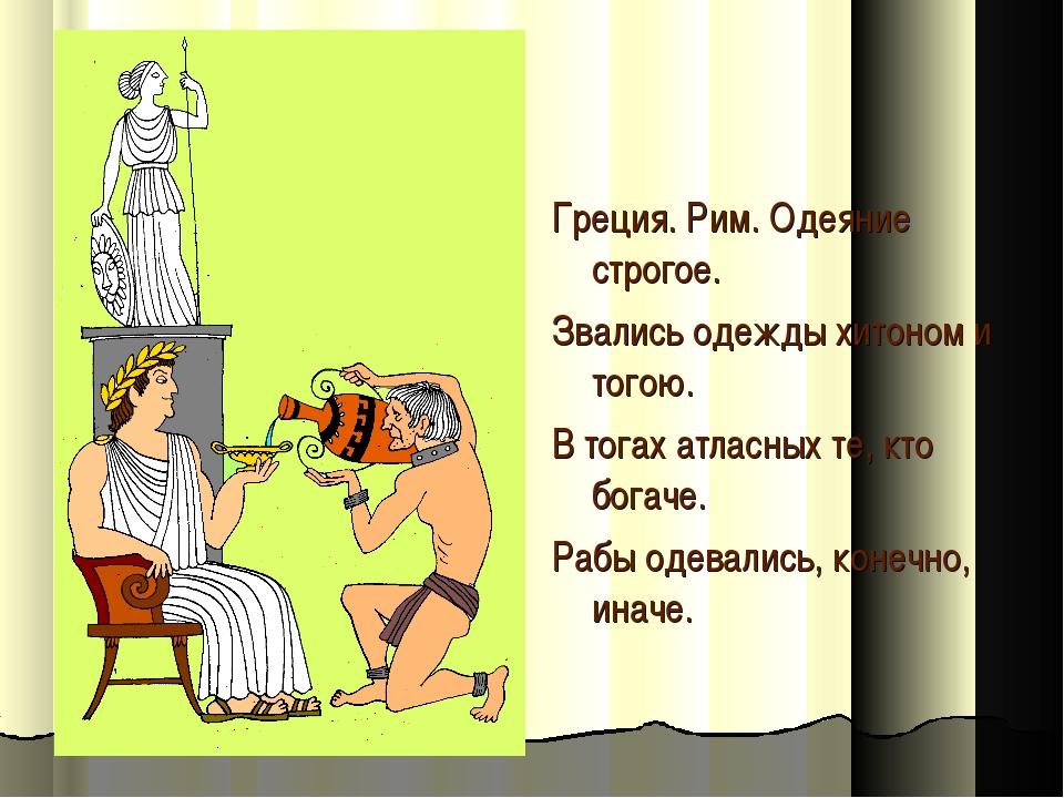 Греция. Рим. Одеяние строгое. Звались одежды хитоном и тогою. В тогах атласны...