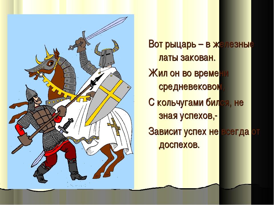 Вот рыцарь – в железные латы закован. Жил он во времени средневековом, С коль...