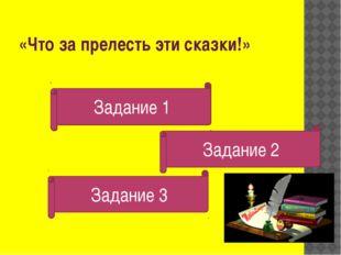«Что за прелесть эти сказки!» Задание 2 Задание 1 Задание 1 Задание 3