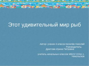Этот удивительный мир рыб Автор: ученик 4 класса Киселёв Николай Руководитель