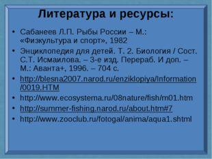 Литература и ресурсы: Сабанеев Л.П. Рыбы России – М.: «Физкультура и спорт»,
