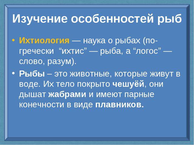 """Изучение особенностей рыб Ихтиология — наука о рыбах (по-гречески """"ихтис"""" — р..."""