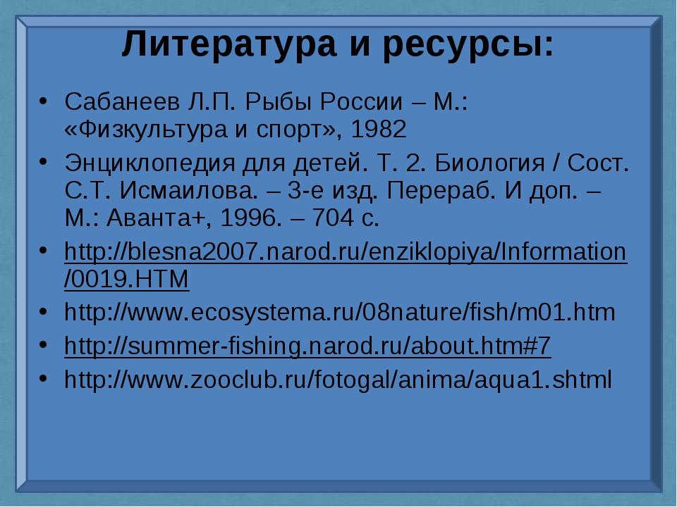 Литература и ресурсы: Сабанеев Л.П. Рыбы России – М.: «Физкультура и спорт»,...