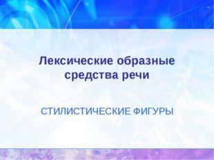 Лексические образные средства речи СТИЛИСТИЧЕСКИЕ ФИГУРЫ