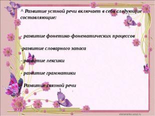 ^ Развитие устной речи включает в себя следующие составляющие: - развитие фо