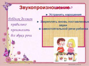 Звукопроизношение Ребёнок должен правильно произносить все звуки речи Что дел
