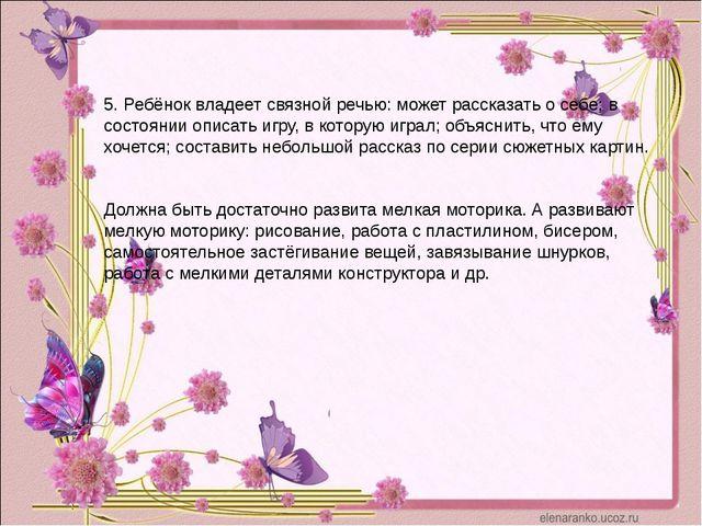 5. Ребёнок владеет связной речью: может рассказать о себе; в состоянии описат...