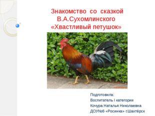 Знакомство со сказкой В.А.Сухомлинского «Хвастливый петушок» Подготовила: Вос
