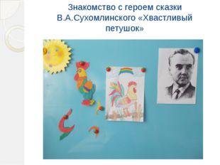 Знакомство с героем сказки В.А.Сухомлинского «Хвастливый петушок»