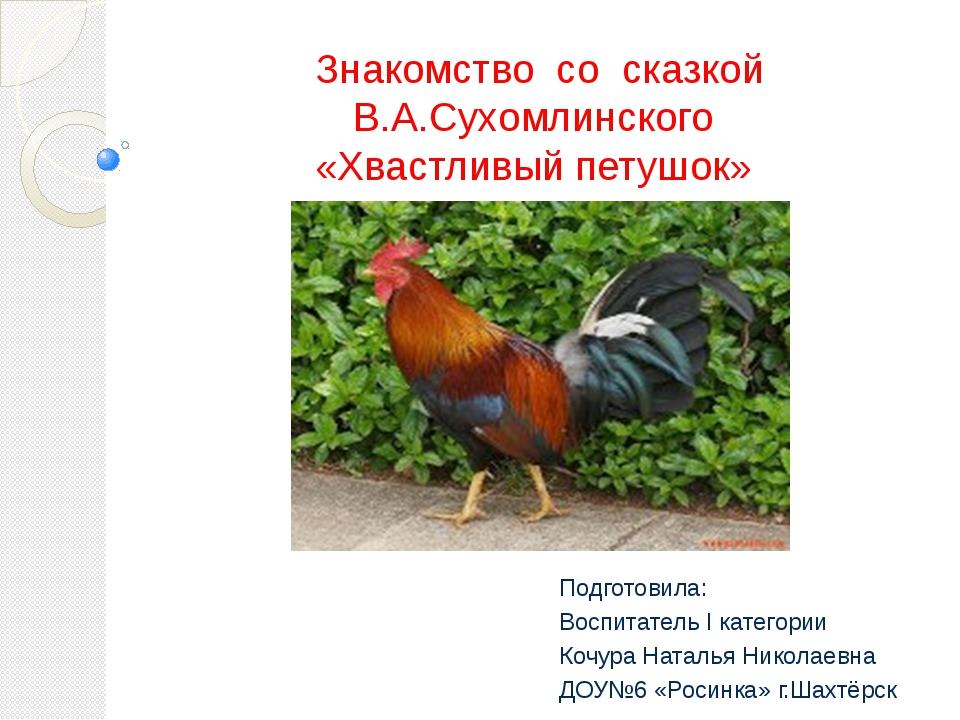Знакомство со сказкой В.А.Сухомлинского «Хвастливый петушок» Подготовила: Вос...
