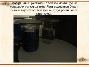 Ставим наши кристаллы в темное место, где не холодно и нет сквозняков. Чем ме