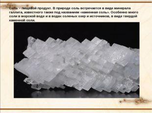 Соль – пищевой продукт. В природе соль встречается в виде минерала галлита, и