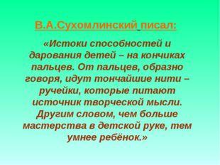 В.А.Сухомлинский писал: «Истоки способностей и дарования детей – на кончиках