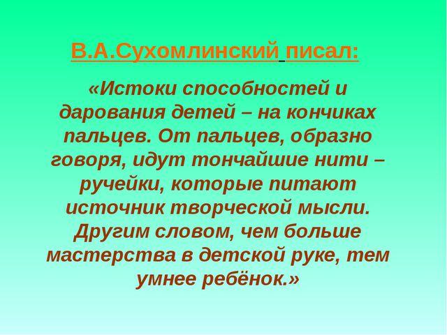 В.А.Сухомлинский писал: «Истоки способностей и дарования детей – на кончиках...
