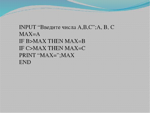 "INPUT ""Введите числа А,В,С"";A, B, C MAX=A IF B>MAX THEN MAX=B IF C>MAX THEN M..."