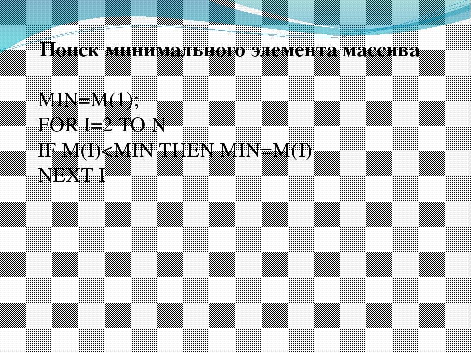 Поиск минимального элемента массива MIN=M(1); FOR I=2 TO N IF M(I)