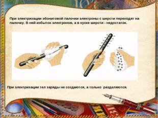 При электризации эбонитовой палочки электроны с шерсти переходят на палочку.