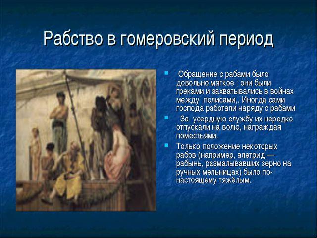 Рабство в гомеровский период Обращение с рабами было довольно мягкое : они бы...