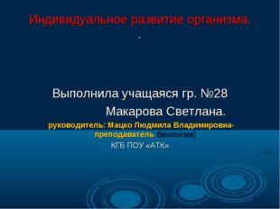 Индивидуальное развитие организма. . Выполнила учащаяся гр. №28 Макарова Свет